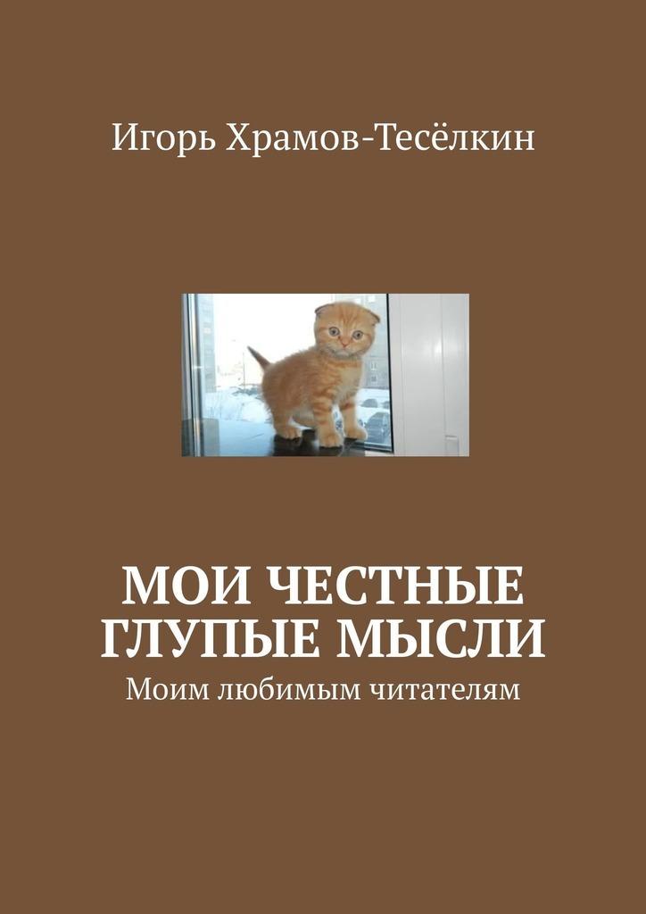 Игорь Храмов-Тесёлкин Мои честные глупые мысли. Моим любимым читателям цена