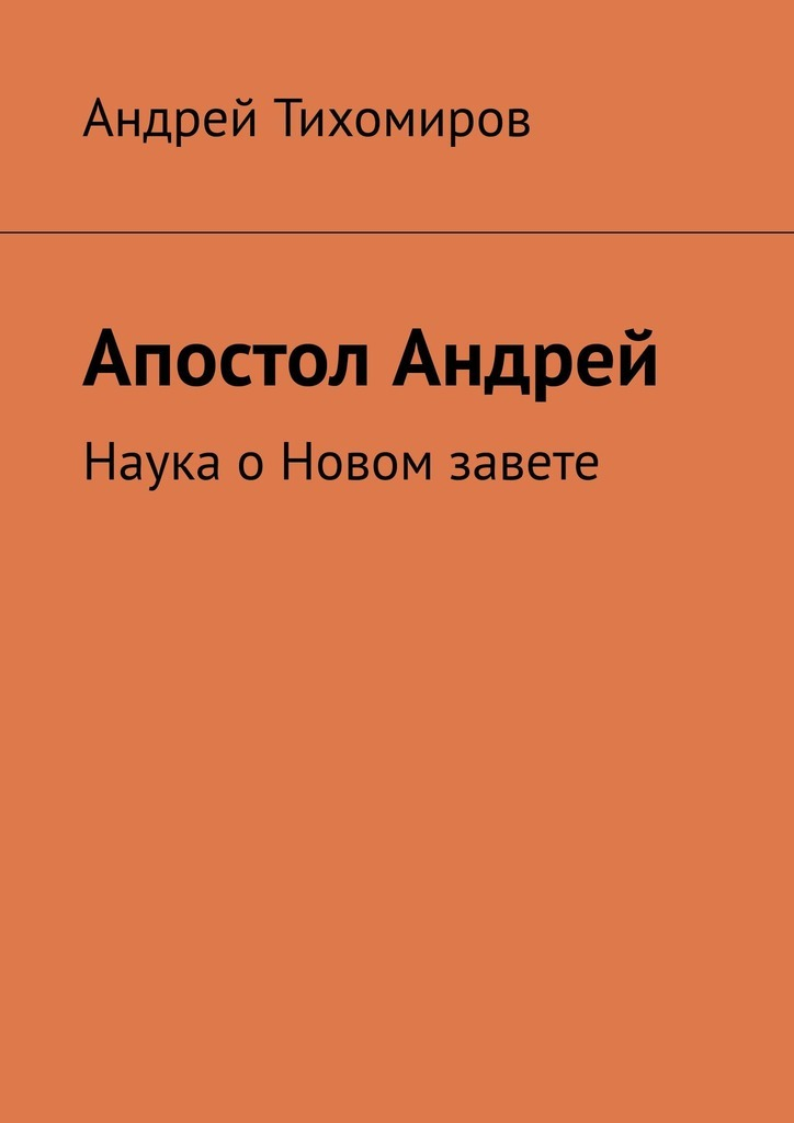 Андрей Тихомиров Апостол Андрей. Наука оНовом завете андрей петров апостол