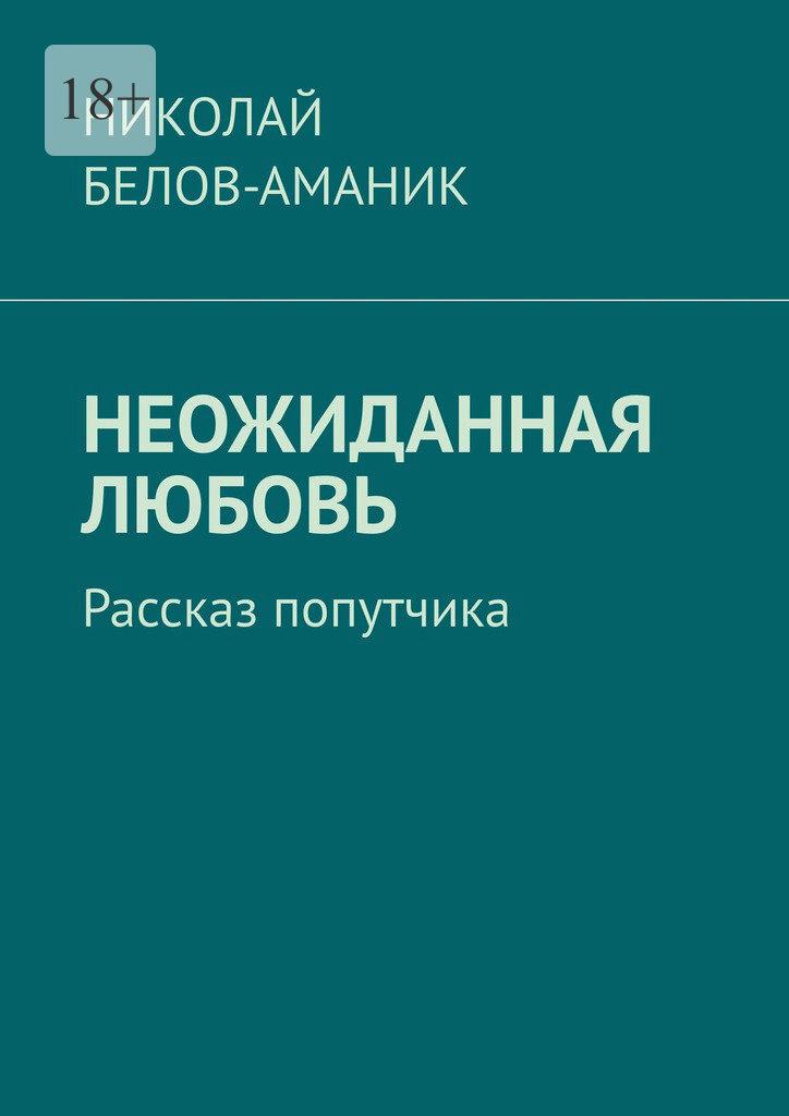 Николай Белов-Аманик Неожиданная любовь. Рассказ попутчика николай николаевич белов аманик любимой женщине