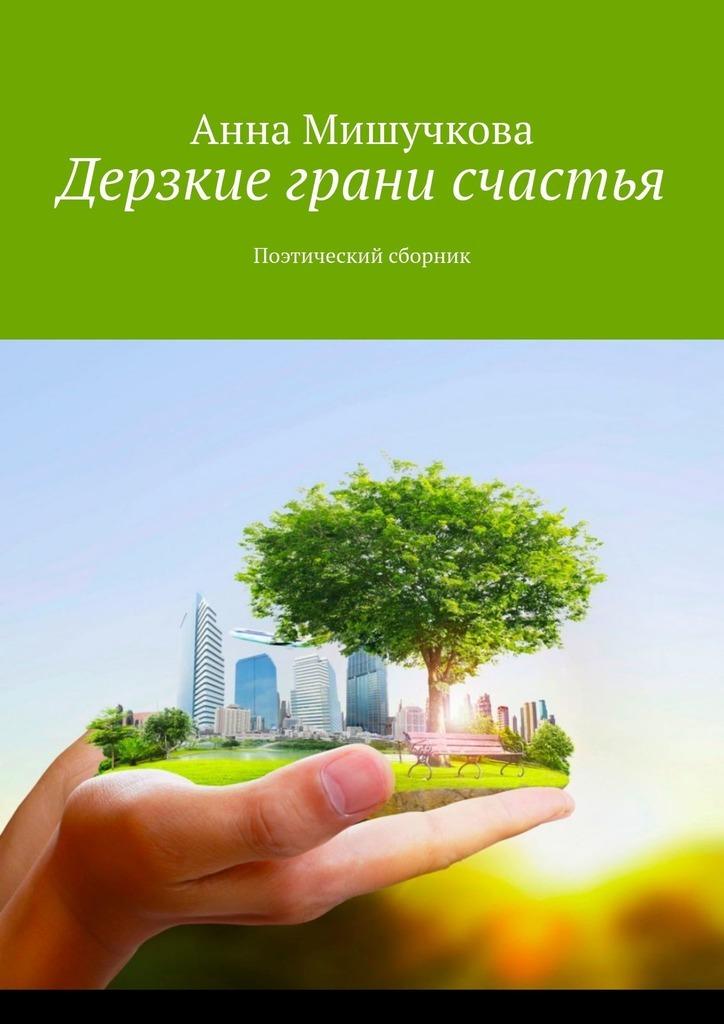 Анна Владимировна Мишучкова. Дерзкие грани счастья. Поэтический сборник