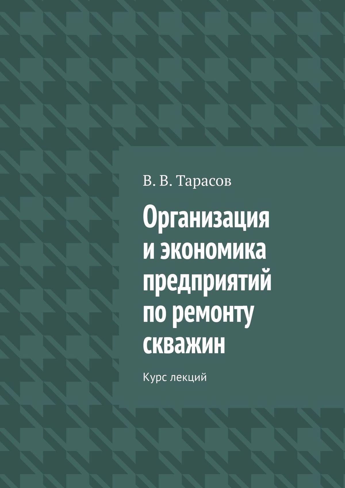 В. В. Тарасов Организация иэкономика предприятий поремонту скважин. Курс лекций цена