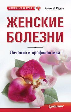 Алексей Садов Женские болезни: лечение и профилактика