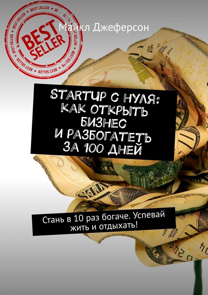 Майкл Джеферсон StartUp снуля: как открыть бизнес иразбогатеть за100дней. Стань в10 раз богаче. Успевай жить иотдыхать! питер джеферсон бизнес снуля до