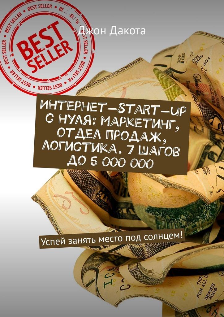 Джон Дакота Интернет-start-up снуля: маркетинг, отдел продаж, логистика. 7шагов до5000000. Успей занять место под солнцем! джон дакота интернет start up с