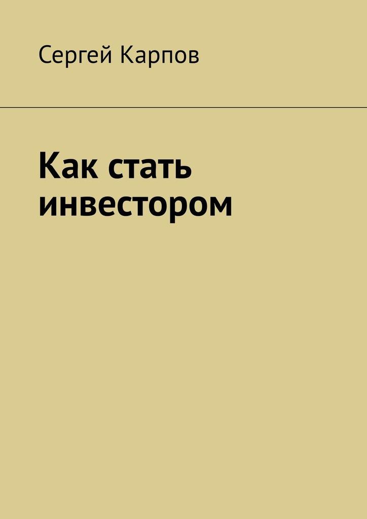 Сергей Карпов Как стать инвестором