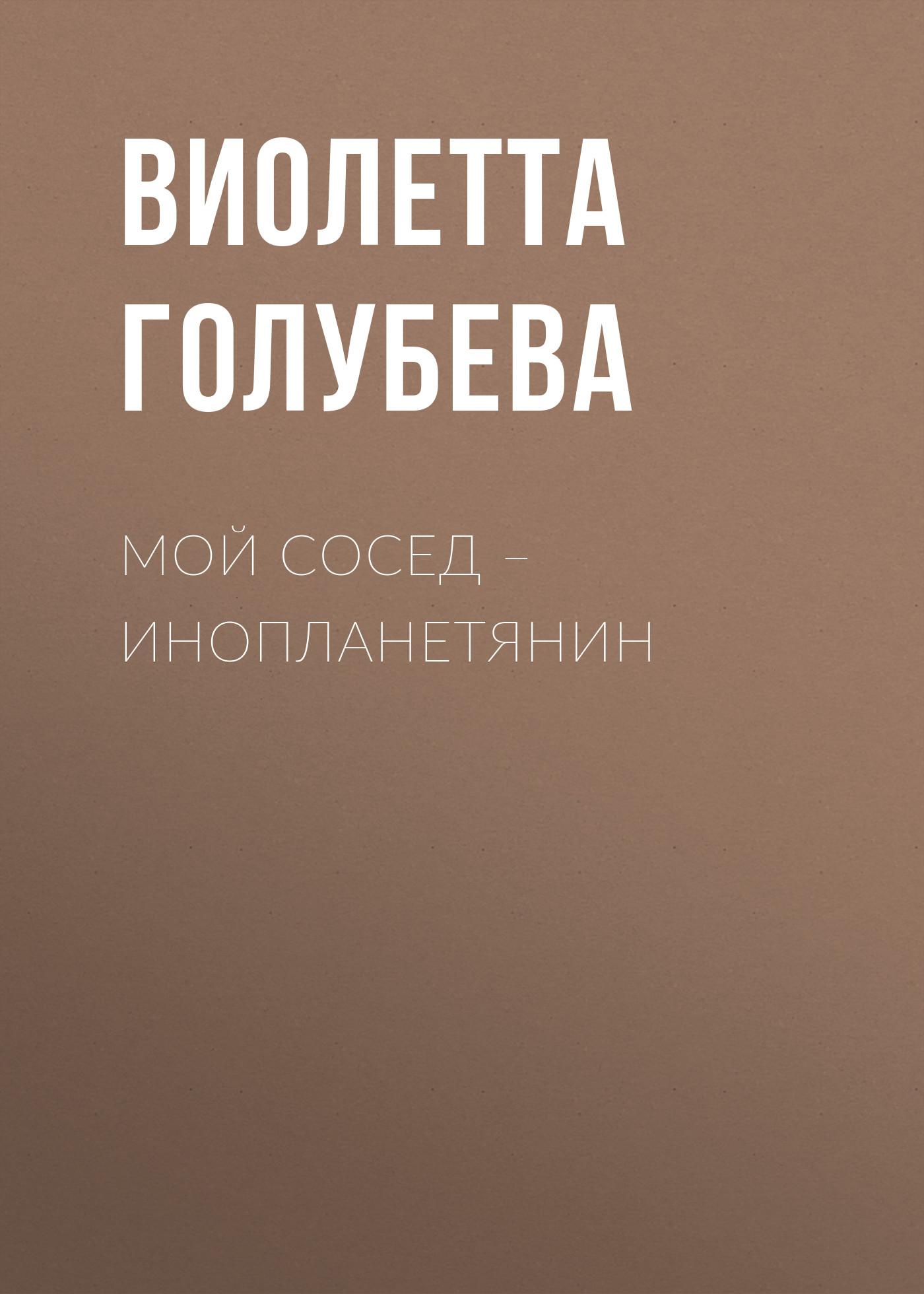 Виолетта Голубева Мой сосед – инопланетянин стоимость авиабилета до саратова