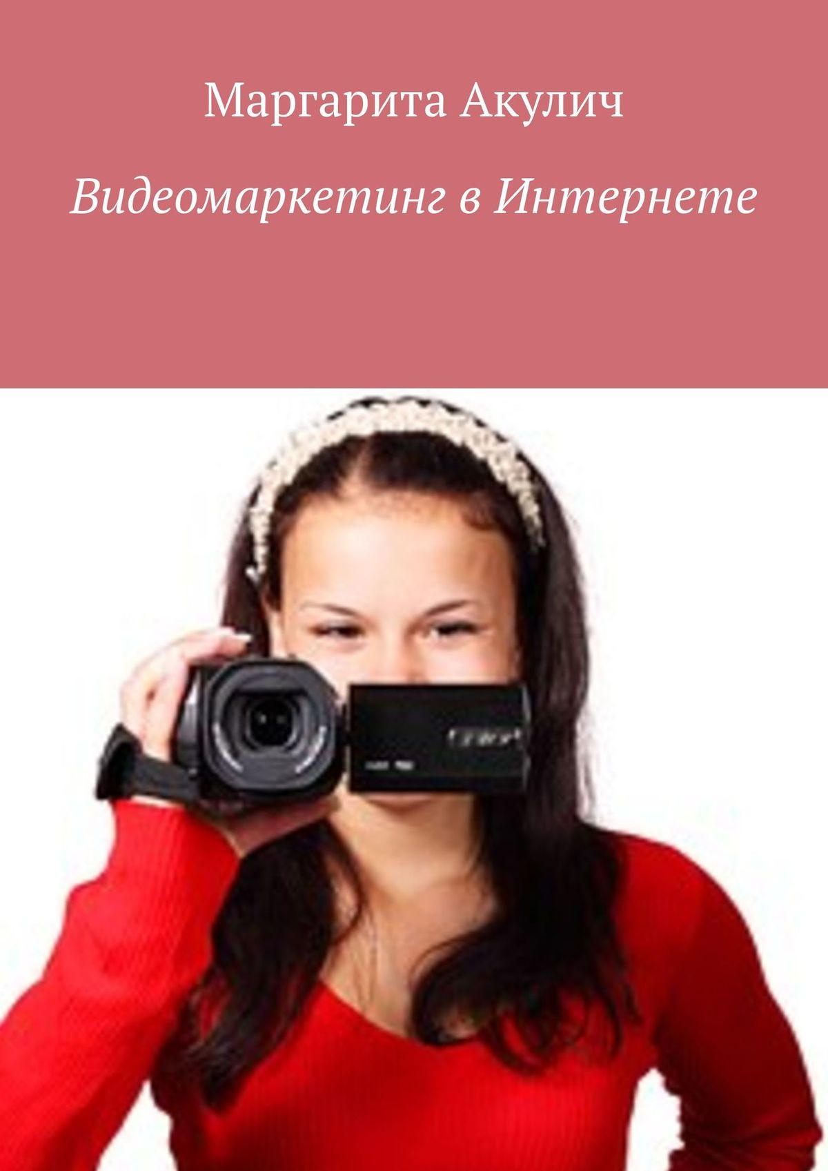 Фото - Маргарита Акулич Видеомаркетинг вИнтернете валерий богатов вирусное видео секреты и технологии
