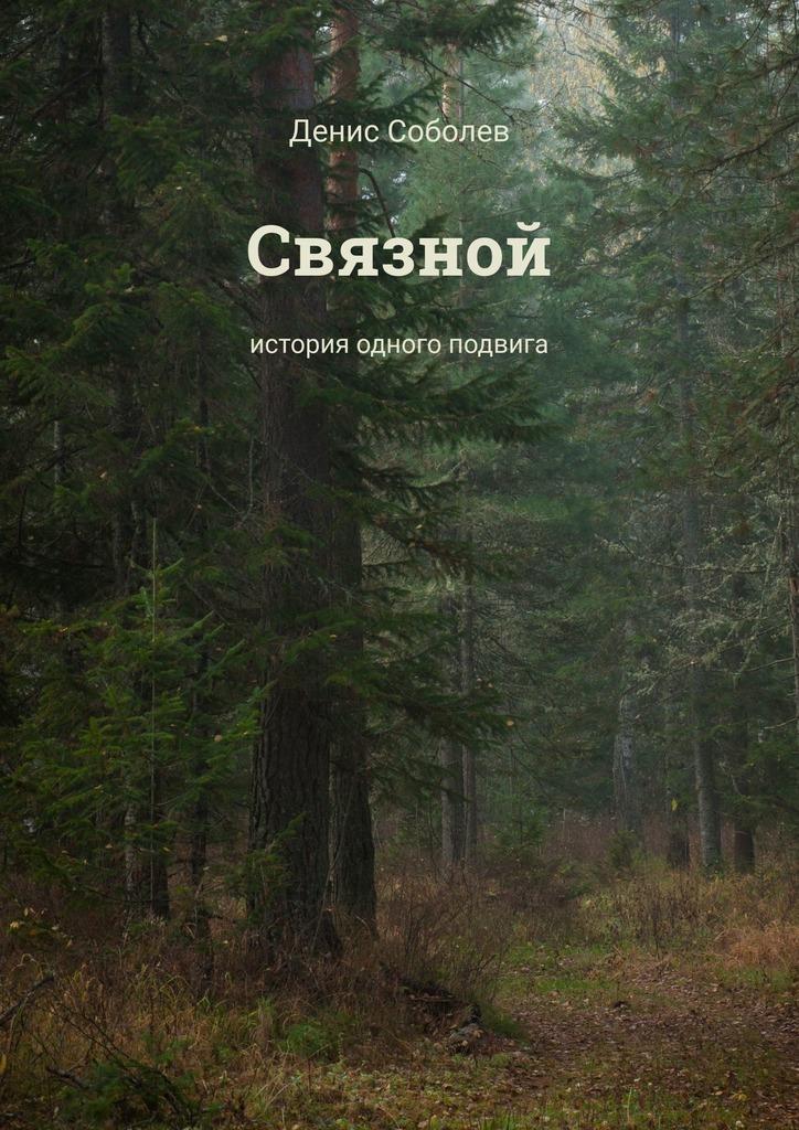 Денис Соболев Связной. История одного подвига чтобы помнили герострата