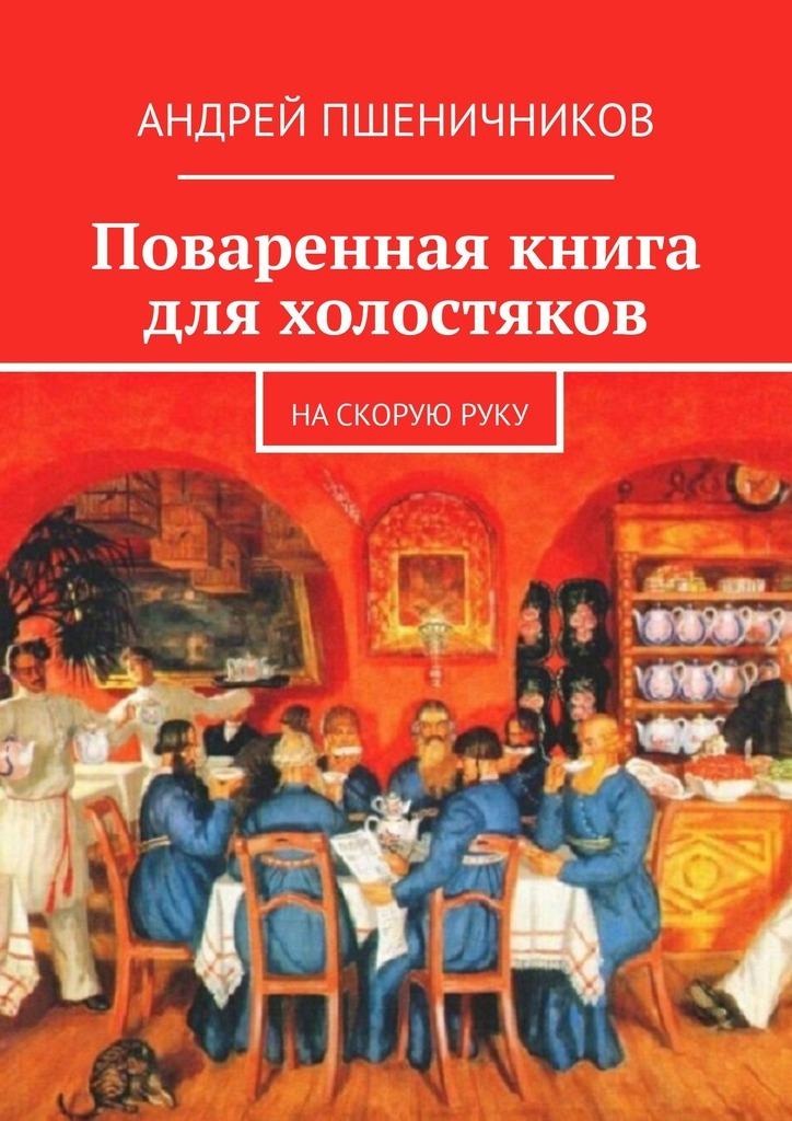 Андрей Пшеничников Поваренная книга для холостяков. На скорую руку цена 2017