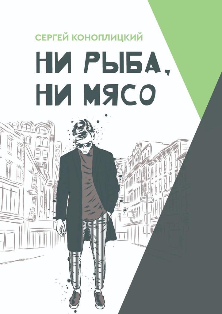 Сергей Михайлович Коноплицкий Ни рыба, нимясо липскеров дмитрий михайлович мясо снегиря