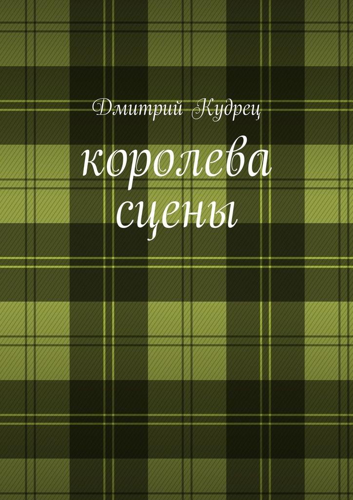 Дмитрий Кудрец Королева сцены. Либретто оперетт дмитрий кудрец приключения кузи музи в