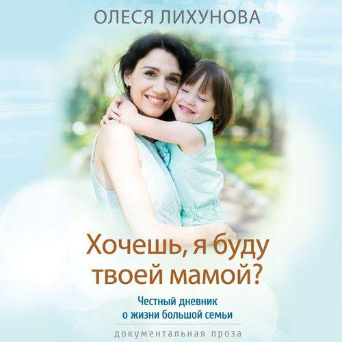 Олеся Лихунова Хочешь, я буду твоей мамой?