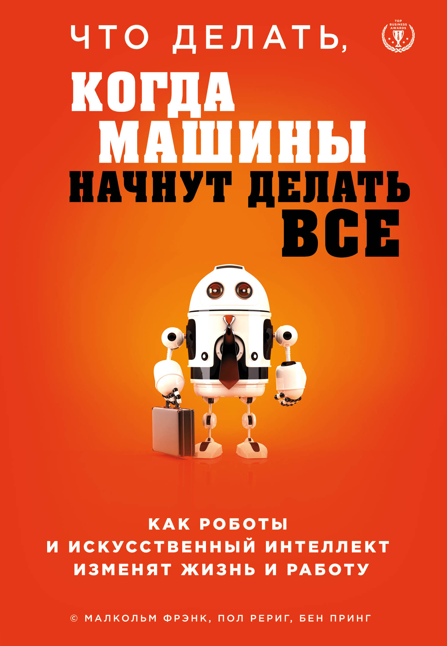 Малкольм Фрэнк Что делать, когда машины начнут делать все. Как роботы и искусственный интеллект изменят жизнь и работу