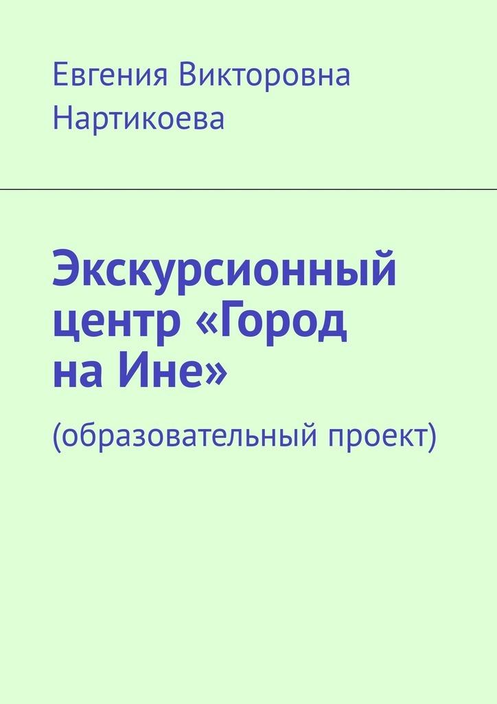 Евгения Викторовна Нартикоева Экскурсионный центр «Город наИне». Образовательный проект
