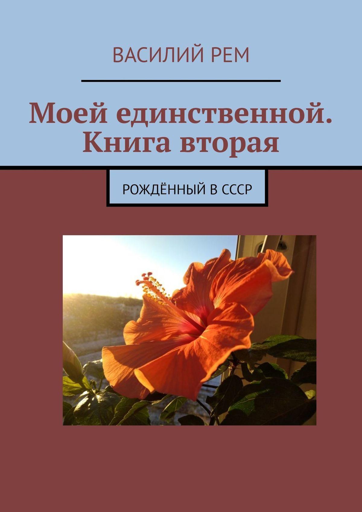 Василий Рем Моей единственной. Книга вторая. Рождённый вСССР