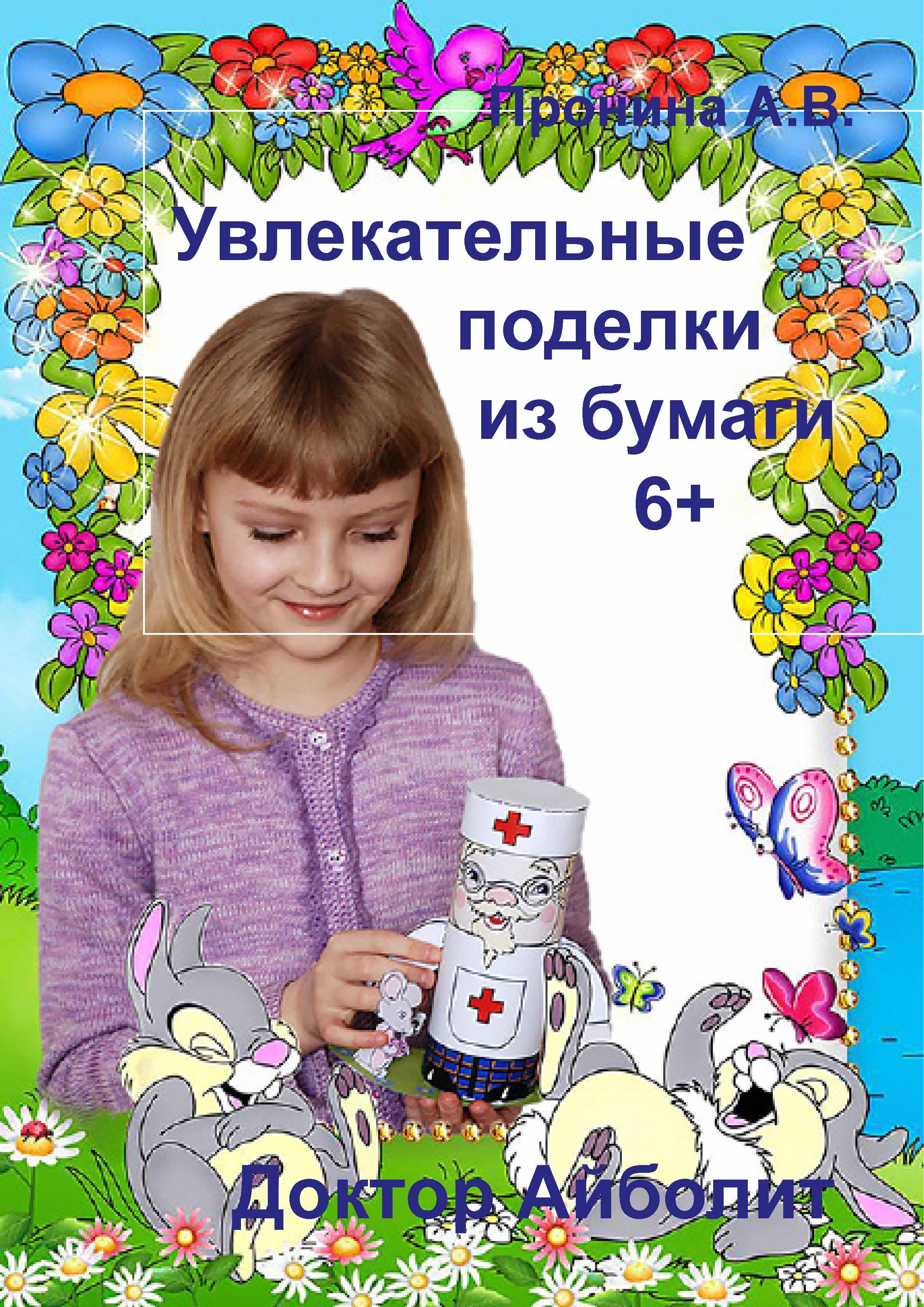 Анастасия Пронина Увлекательные поделки из бумаги. Доктор Айболит больгерт н поделки из бумаги