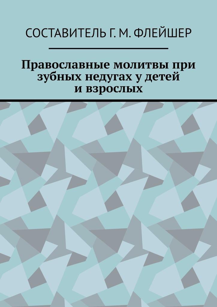 Г. М. Флейшер Православные молитвы при зубных недугах удетей ивзрослых молитвы в телесных недугах
