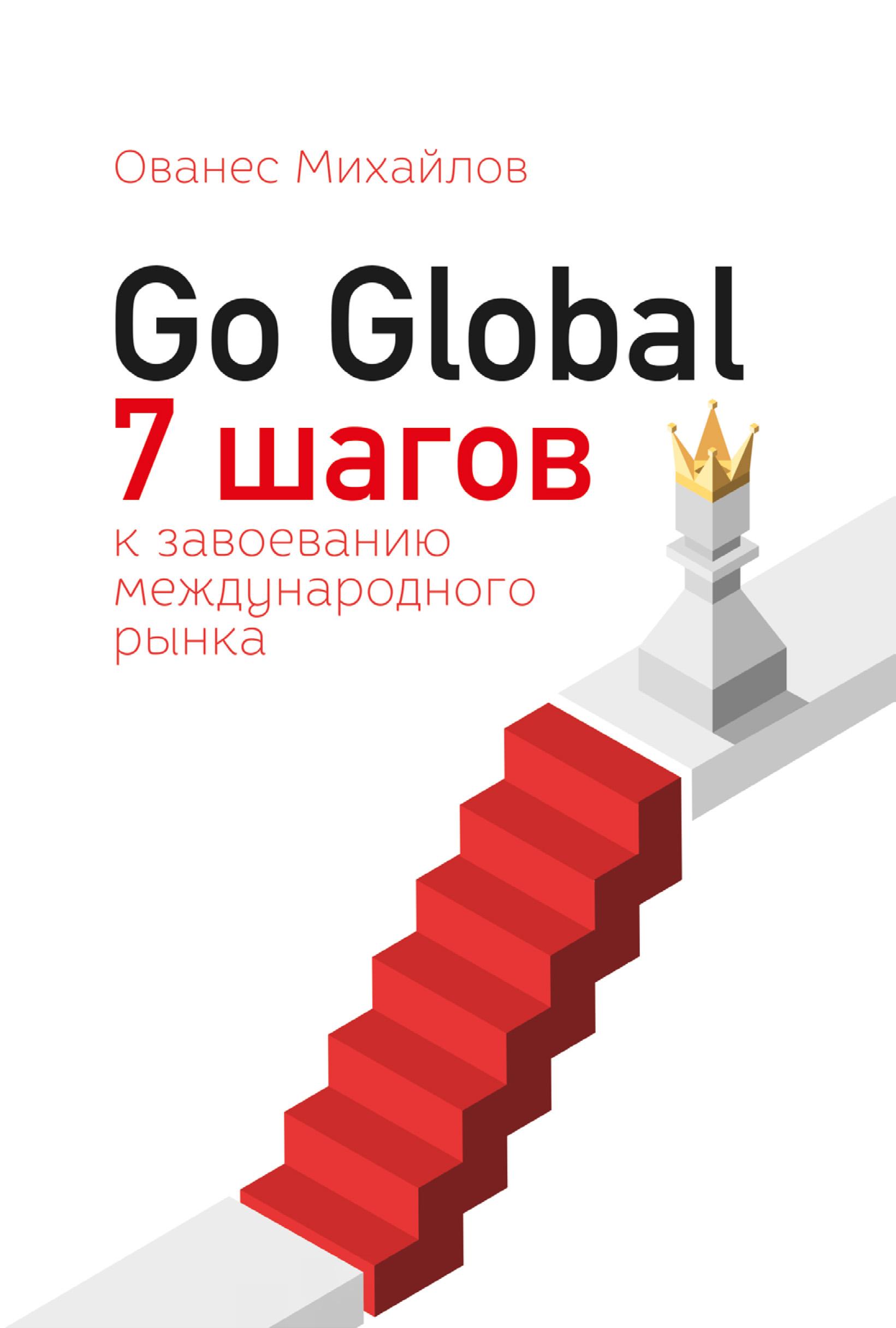Ованес Михайлов Go Global: 7 шагов к завоеванию международного рынка уорри эрик герой mlm 7 шагов чтобы стать профессионалом в сетевом маркетинге