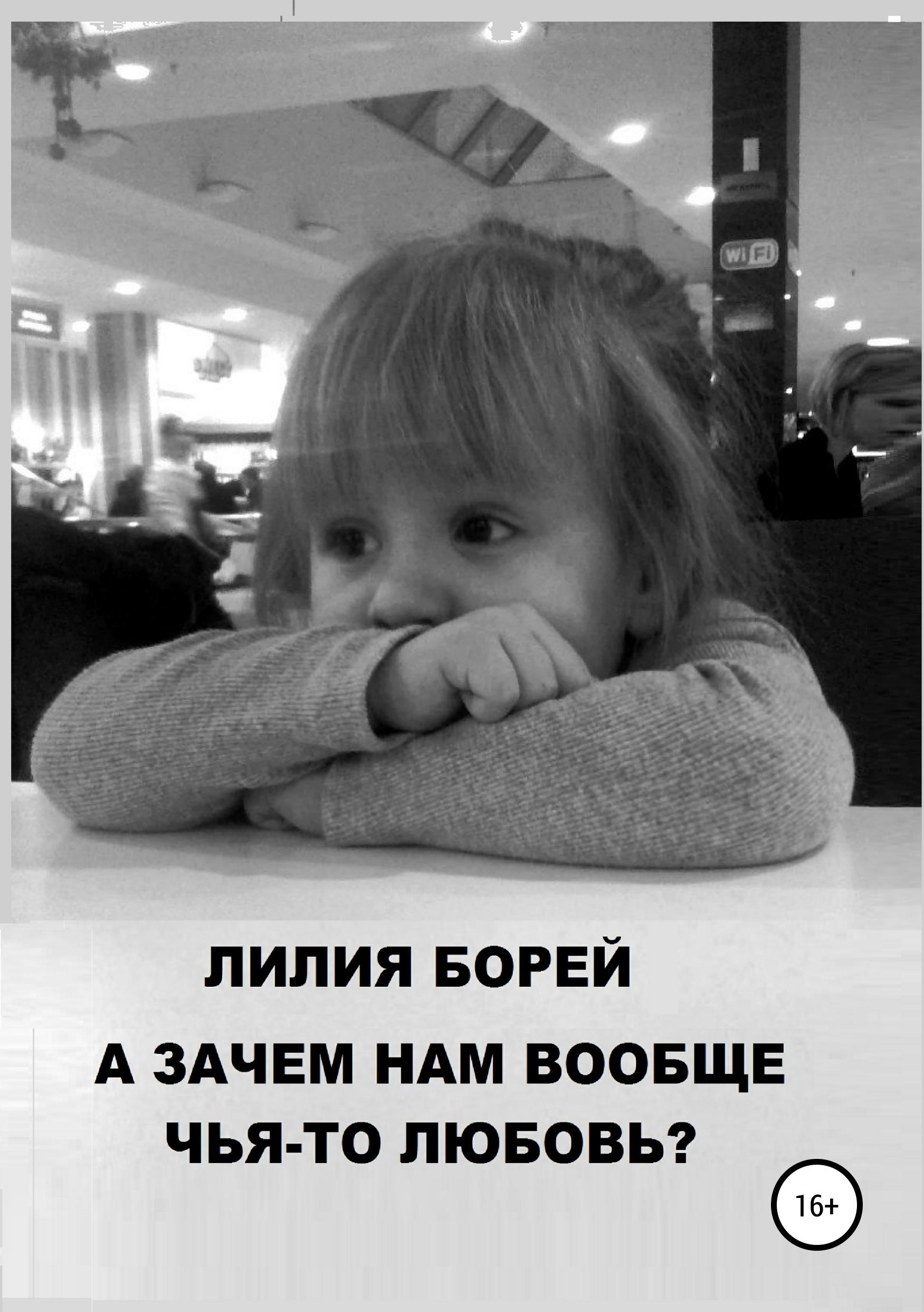 Лилия Владимировна Борей А зачем нам вообще чья-то любовь?