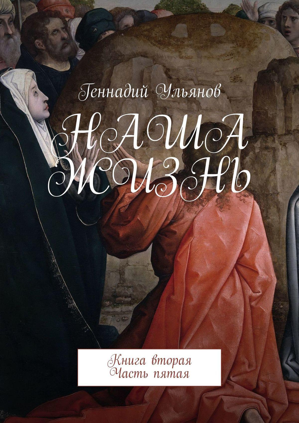 Геннадий Ульянов Наша жизнь. Книга вторая. Часть пятая геннадий ульянов наша жизнь книга двенадцатая часть первая