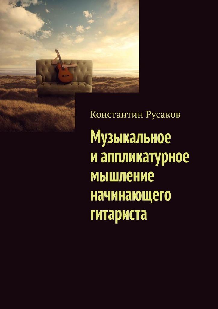 Константин Русаков Музыкальное иаппликатурное мышление начинающего гитариста авдеева а развитие мышления пространственное мышление от 5 лет