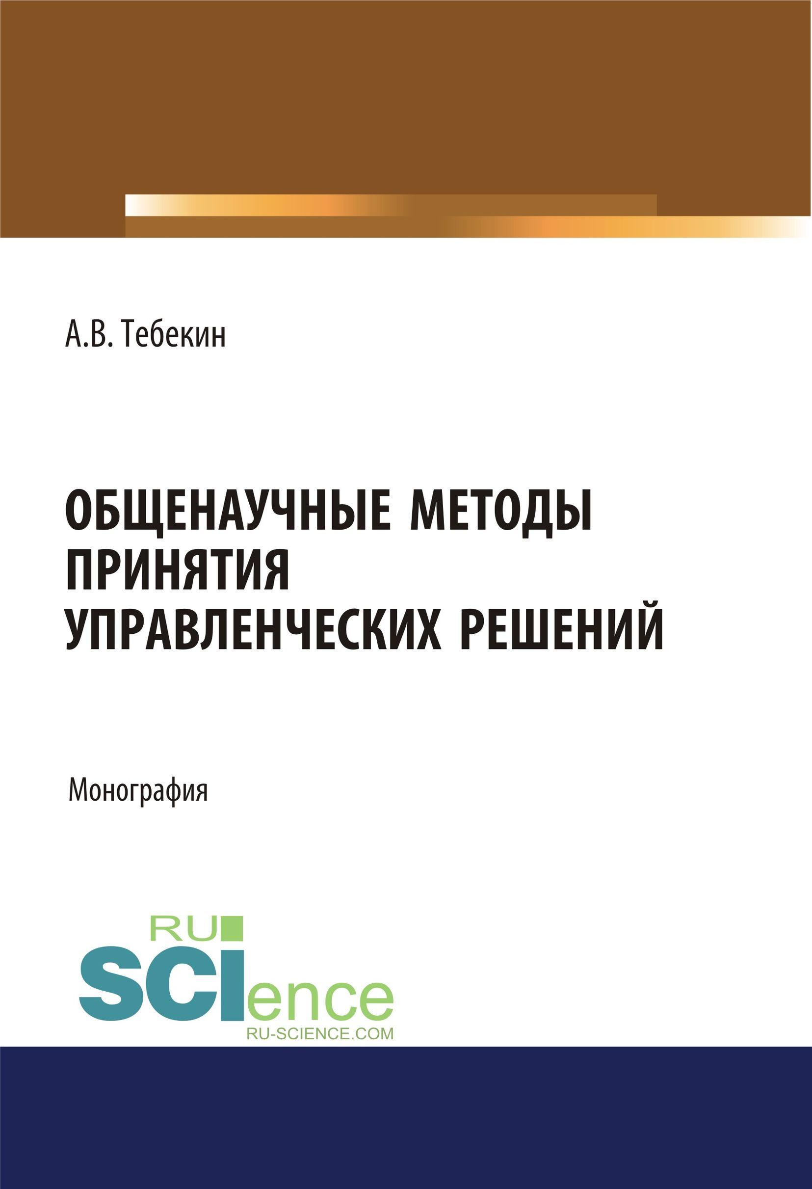 Алексей Васильевич Тебекин Общенаучные методы принятия управленческих решений б а баллод н н елизарова методы и алгоритмы принятия решений в экономике