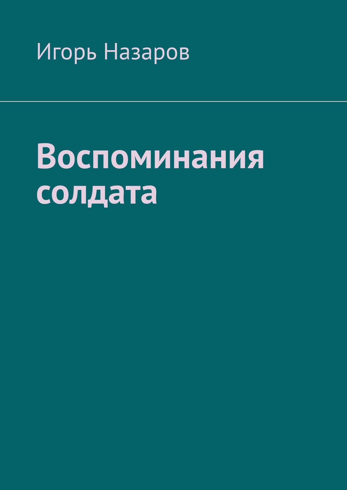 Игорь Назаров Воспоминания солдата