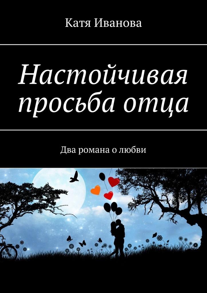 Катя Иванова Настойчивая просьбаотца. Два романа олюбви цена и фото