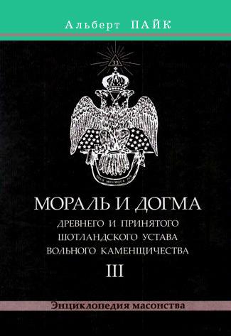 Альберт Пайк Мораль и Догма Древнего и Принятого Шотландского Устава Вольного Каменщичества. Том 3
