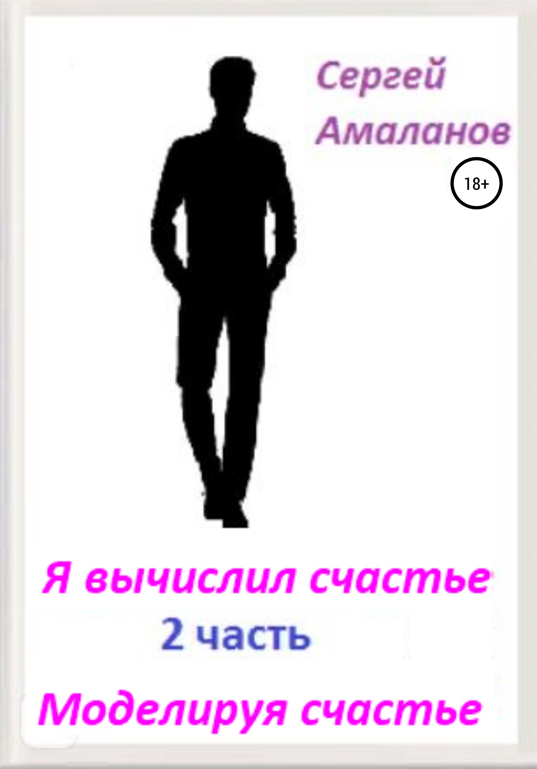 Сергей Николаевич Амаланов Я вычислил счастье. Часть 2