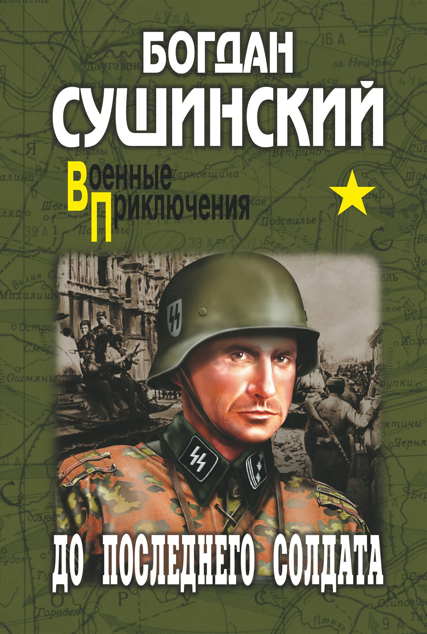 Богдан Сушинский До последнего солдата сушинский богдан иванович до последнего солдата роман