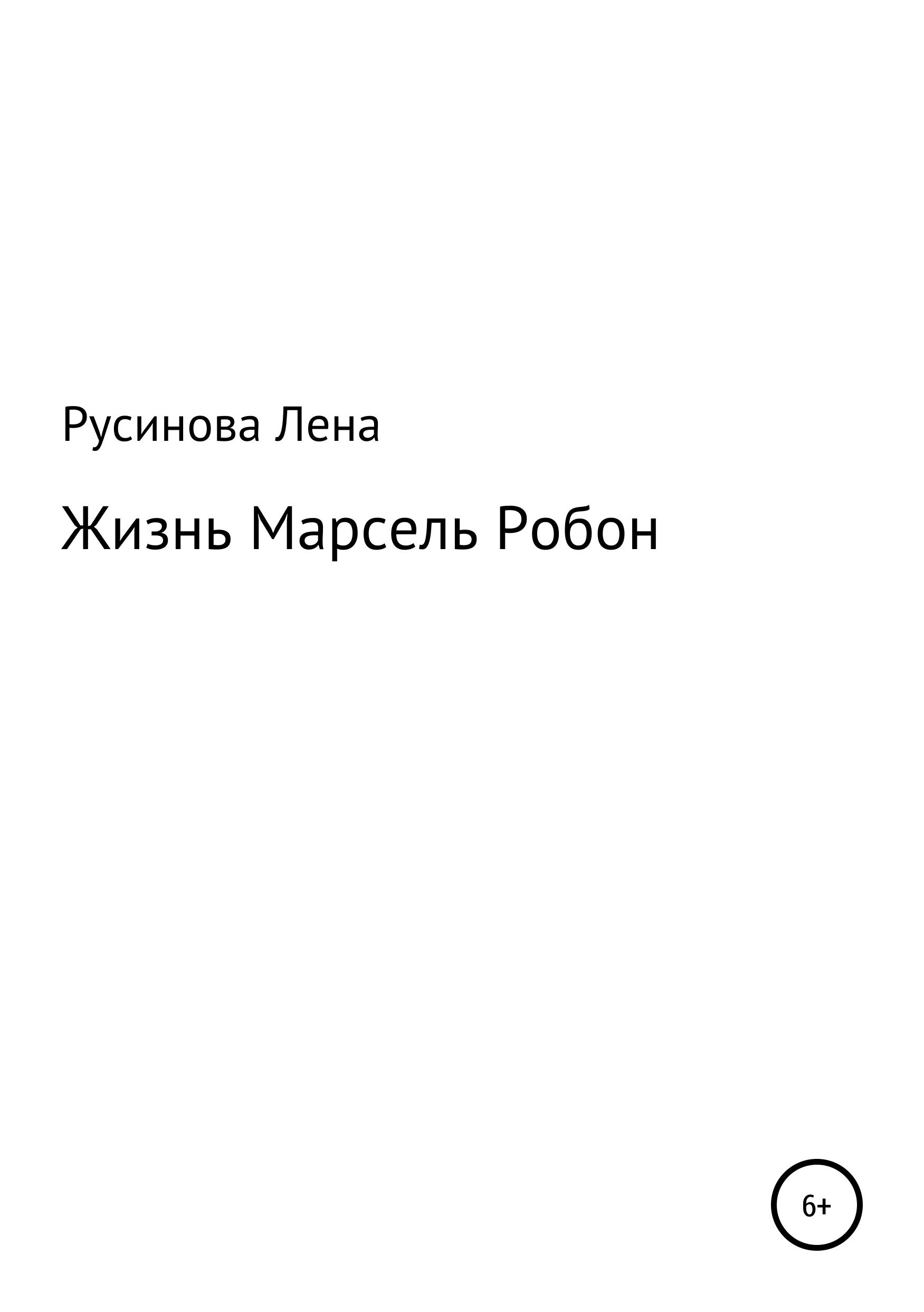 Лена Сергеевна Русинова Жизнь Марсель Робон анжелика сергеевна лика макеева ты