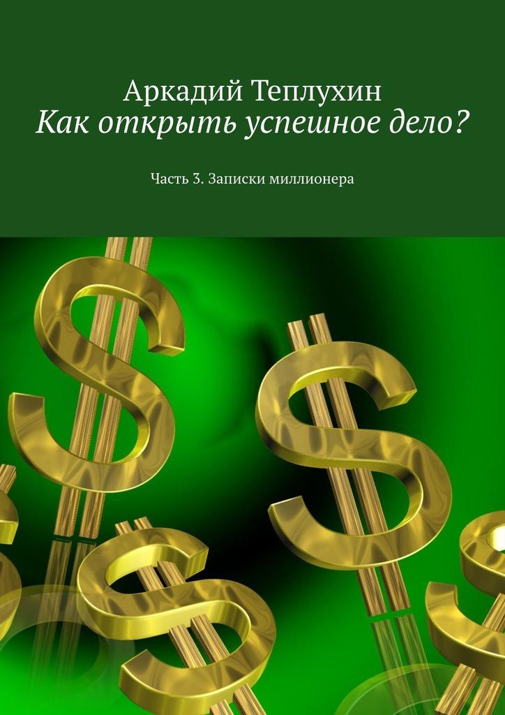 Обложка «Как открыть успешноедело? Часть 3. Записки миллионера»
