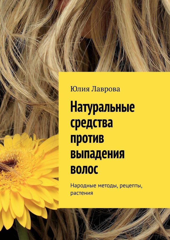 Обложка «Натуральные средства против выпадения волос. Народные методы, рецепты, растения»