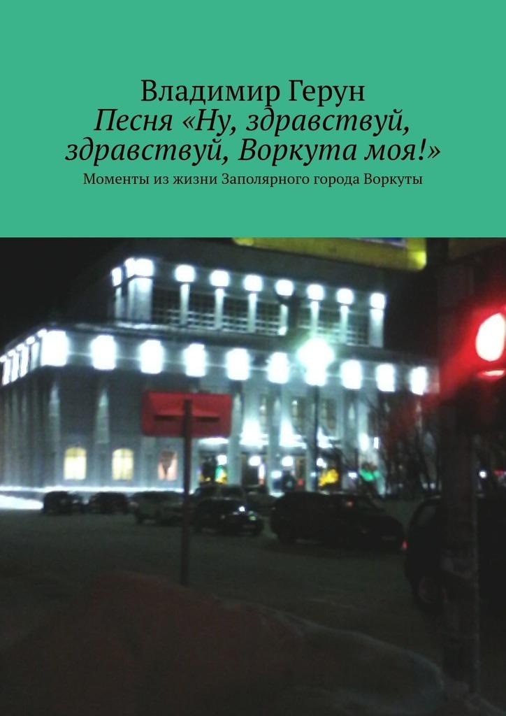 Обложка «Песня«Ну, здравствуй, здравствуй, Воркутамоя!». Моменты изжизни Заполярного города Воркуты»