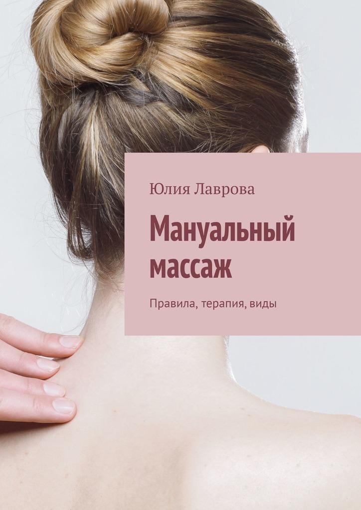 Юлия Лаврова Мануальный массаж. Правила, терапия, виды