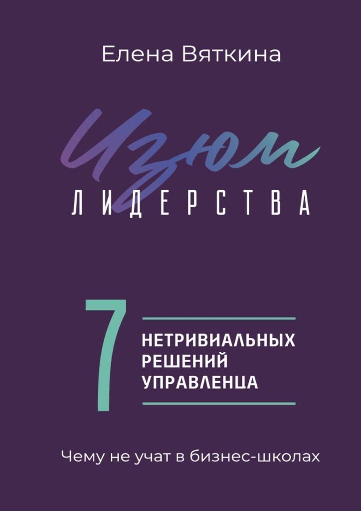 Обложка «Изюм лидерства. 7нетривиальных решений управленца»