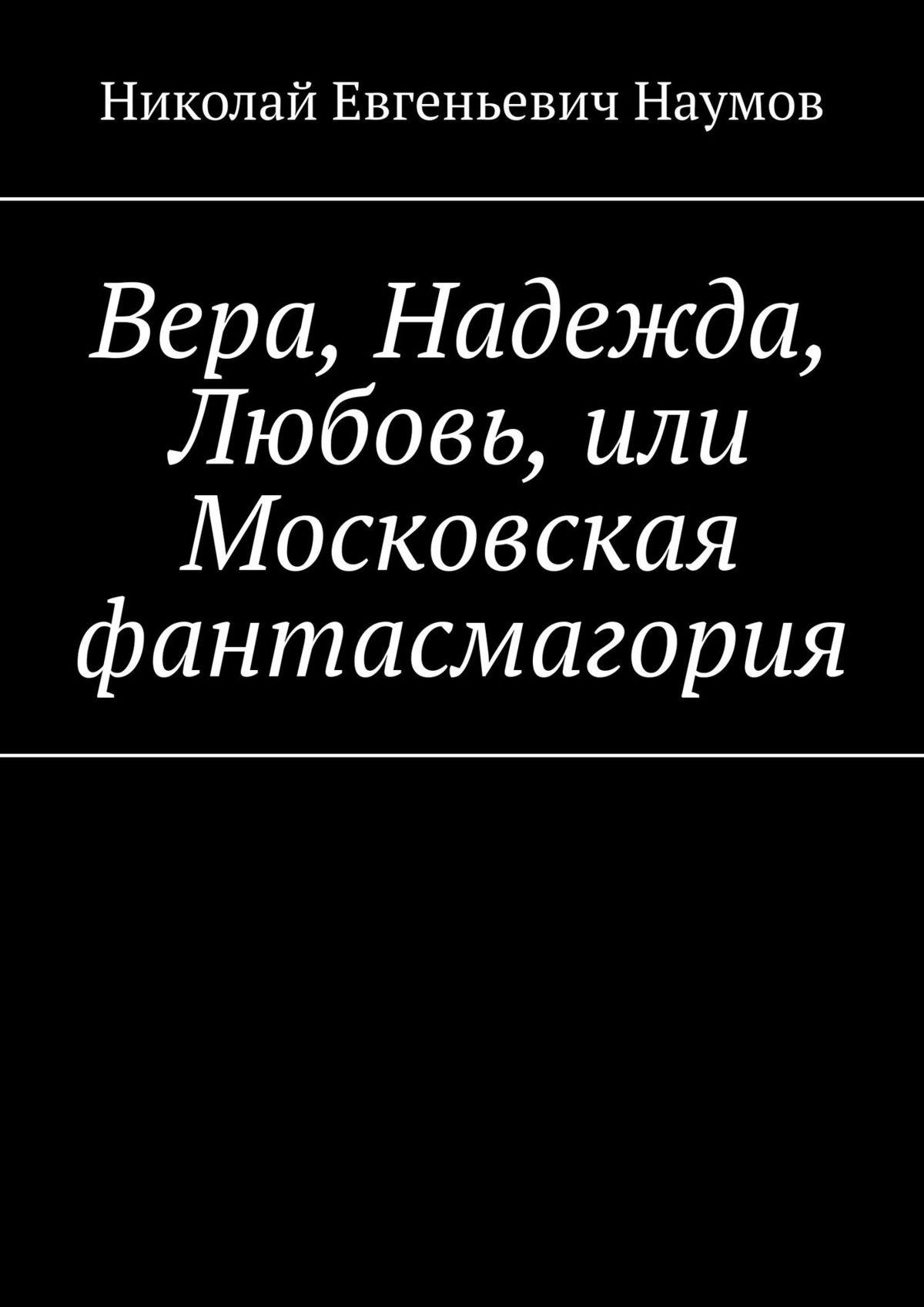 Обложка «Вера, Надежда, Любовь, или Московскаяфантасмагория»