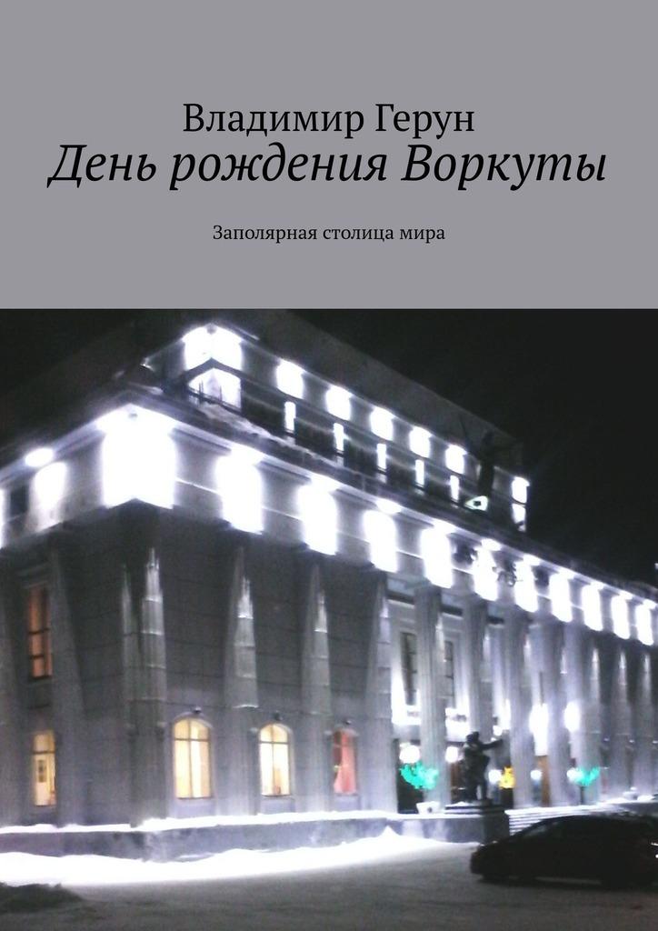 Владимир Герун День рождения Воркуты. Заполярная столицамира спасение фатьмы