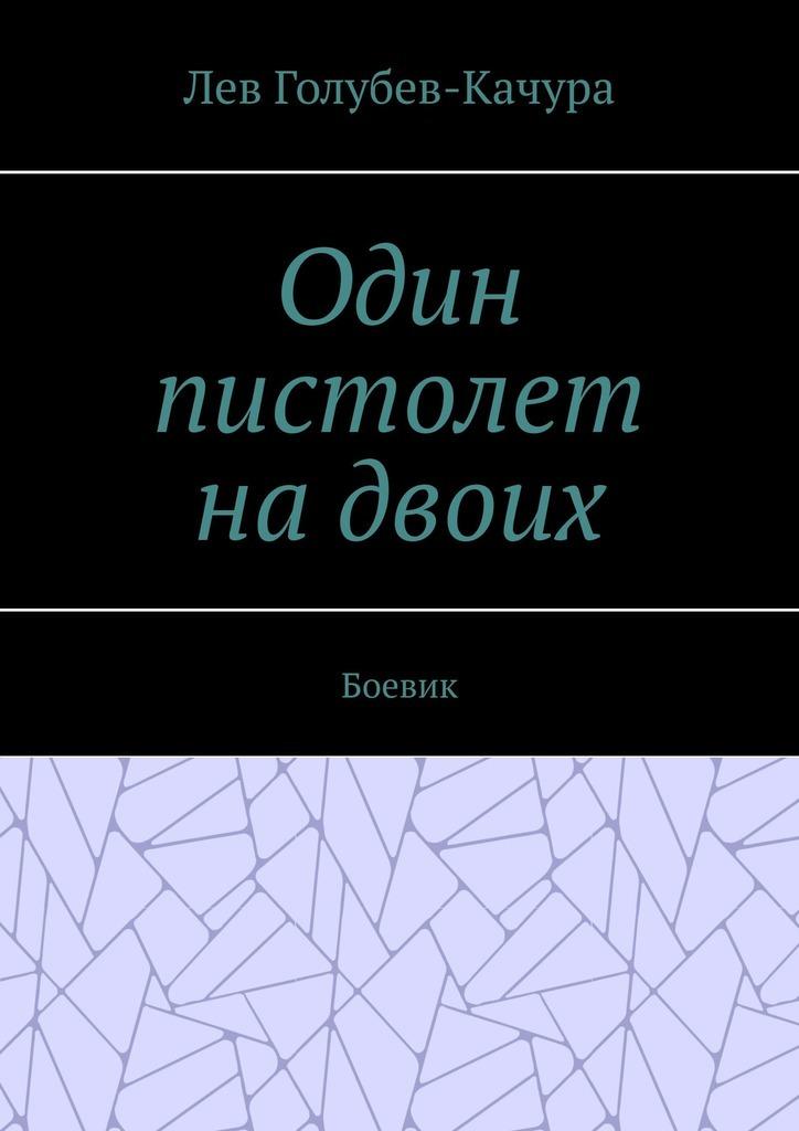 Лев Голубев-Качура Один пистолет надвоих. Боевик шахова и с солнце на двоих