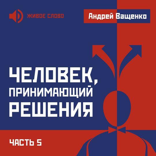 Андрей Ващенко Человек, принимающий решения. Часть 5