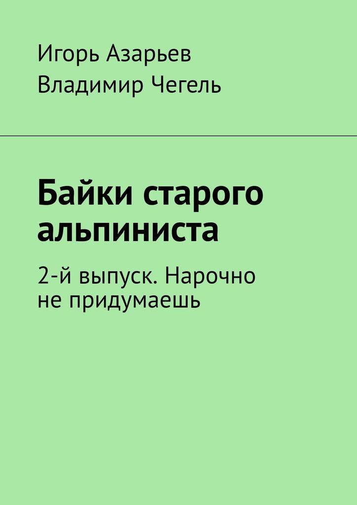 Игорь Азарьев Байки старого альпиниста. 2-й выпуск. Нарочно непридумаешь игорь ассман рассказы часть 2
