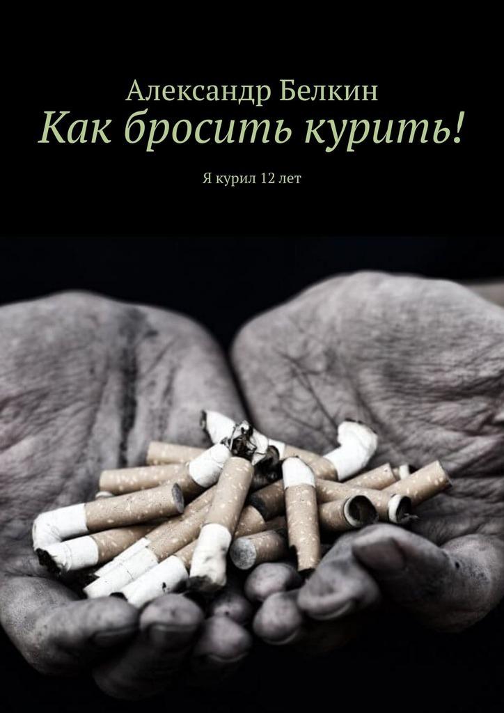 Александр Белкин Как бросить курить! Я курил 12лет александр александрович наконечный как бросить курить