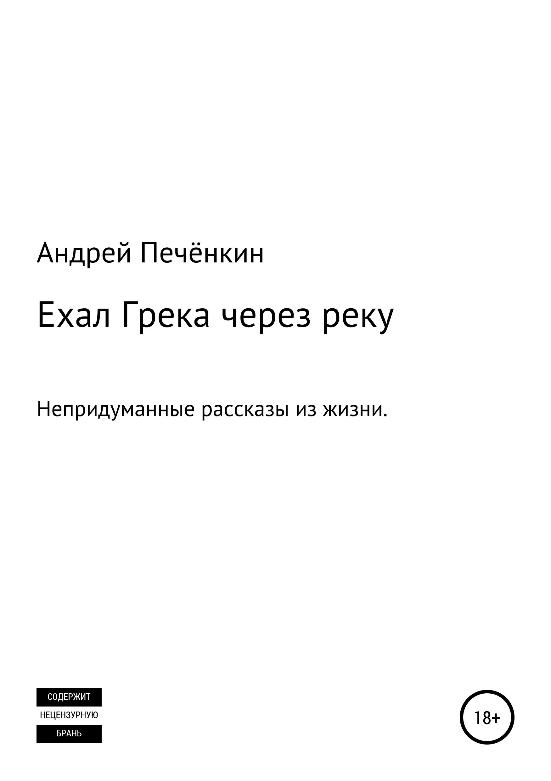 Андрей Печёнкин Ехал Грека через реку андрей семке непридуманные истории короткие рассказы
