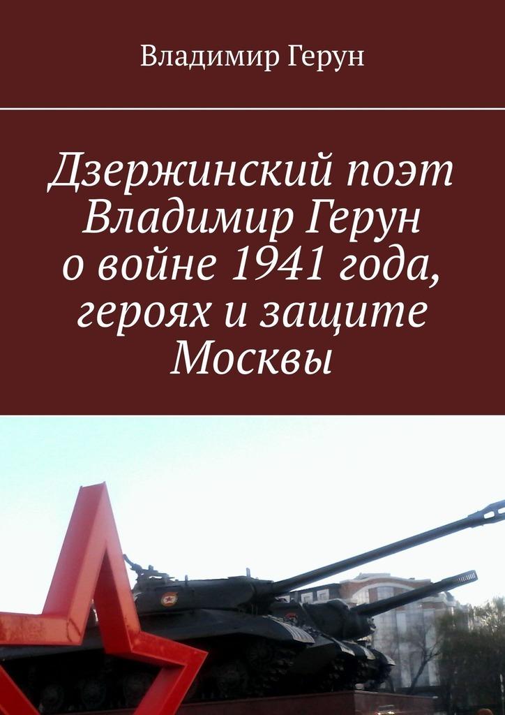 Владимир Герун Дзержинский поэт Владимир Герун овойне 1941года, героях изащите Москвы