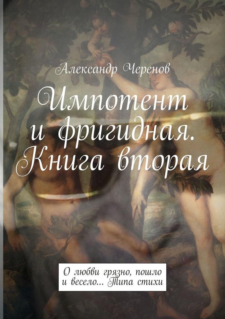 Александр Черенов Импотент ифригидная. Книга вторая. Олюбвигрязно, пошло ивесело… Типа стихи