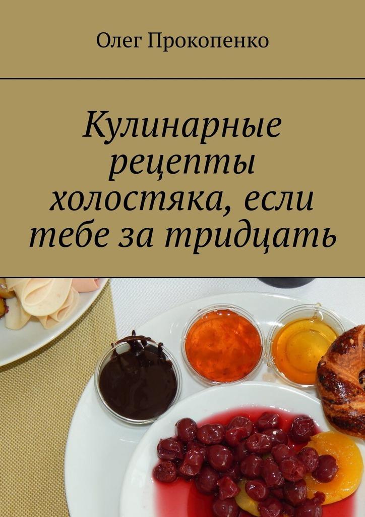 Олег Прокопенко Кулинарные рецепты холостяка, если тебе затридцать