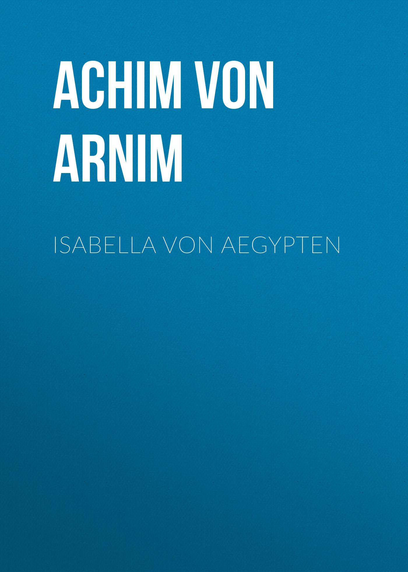 Achim von Arnim Isabella von Aegypten achim von arnim die beliebtesten märchen von bettina von arnim