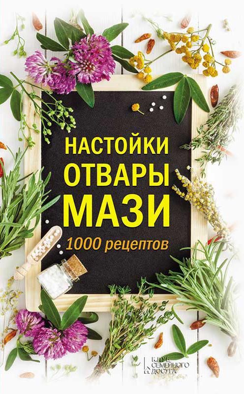 Отсутствует Настойки, отвары, мази. 1000 рецептов отсутствует лечебные настойки отвары бальзамы мази лучшие рецепты