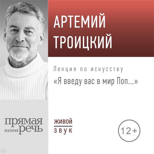 Артемий Троицкий Лекция «Я введу вас в мир Поп…» о я левенсон из области музыки